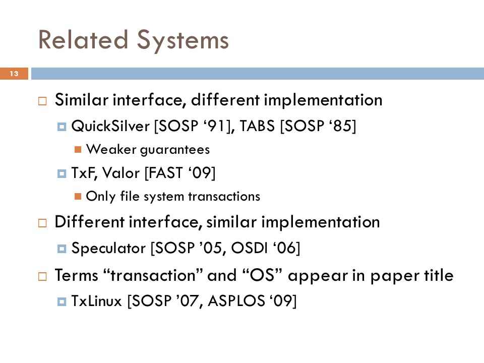 Related Systems 13  Similar interface, different implementation  QuickSilver [SOSP '91], TABS [SOSP '85] Weaker guarantees  TxF, Valor [FAST '09] Only file system transactions  Different interface, similar implementation  Speculator [SOSP '05, OSDI '06]  Terms transaction and OS appear in paper title  TxLinux [SOSP '07, ASPLOS '09]
