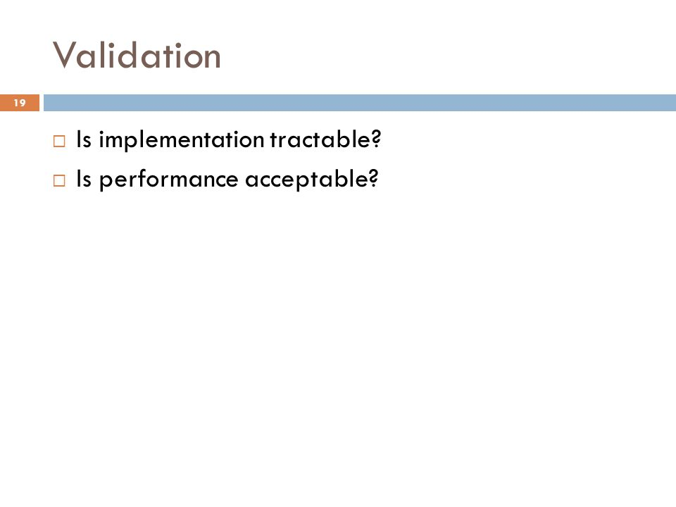 Validation 19  Is implementation tractable  Is performance acceptable