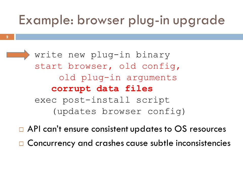 Example: browser plug-in upgrade 2 write new plug-in binary start browser, old config, old plug-in arguments corrupt data files exec post-install script (updates browser config)  API can't ensure consistent updates to OS resources  Concurrency and crashes cause subtle inconsistencies