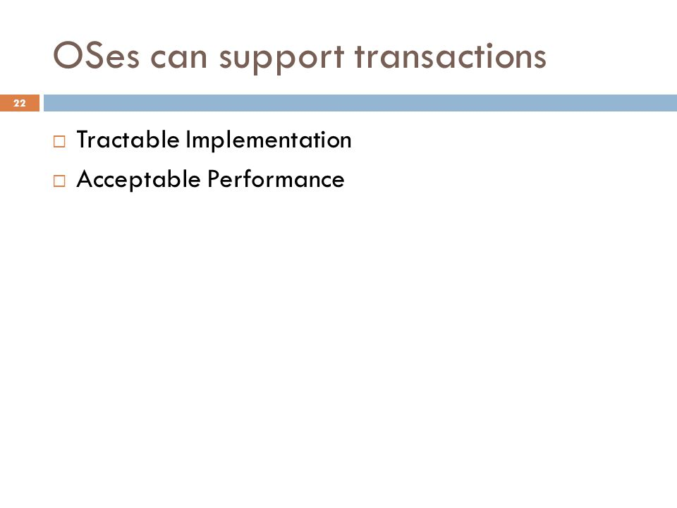 OSes can support transactions 22  Tractable Implementation  Acceptable Performance