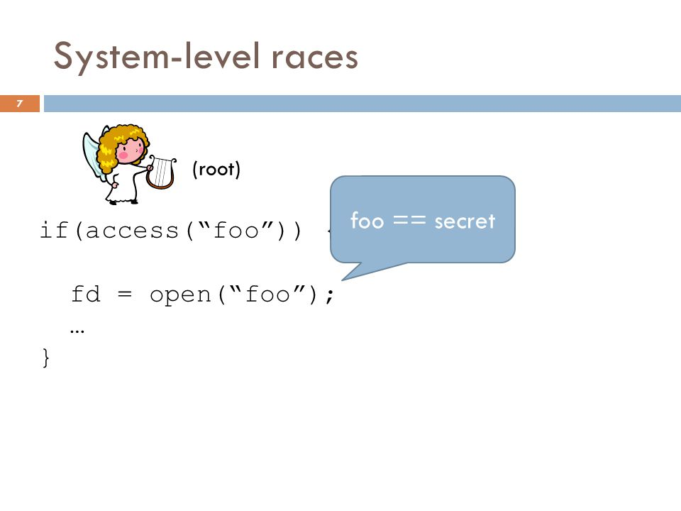 System-level races if(access( foo )) { fd = open( foo ); … } (root) symlink( secret , foo ); 7 foo == secret