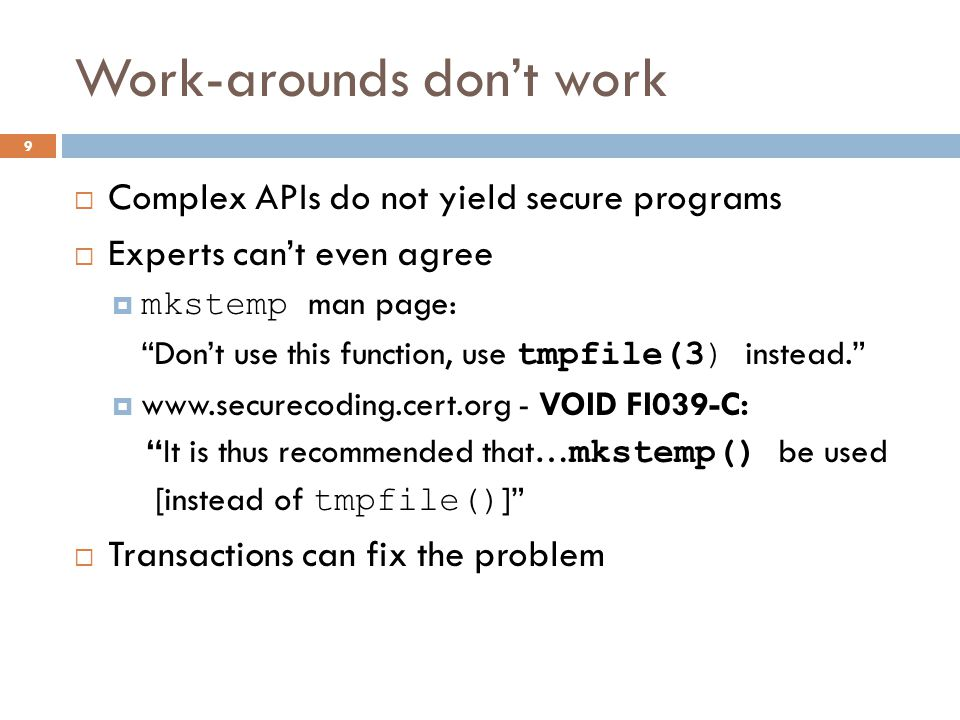 Work-arounds don't work 9  Complex APIs do not yield secure programs  Experts can't even agree  mkstemp man page: Don't use this function, use tmpfile(3) instead.  www.securecoding.cert.org - VOID FI039-C: It is thus recommended that… mkstemp() be used [instead of tmpfile() ]  Transactions can fix the problem