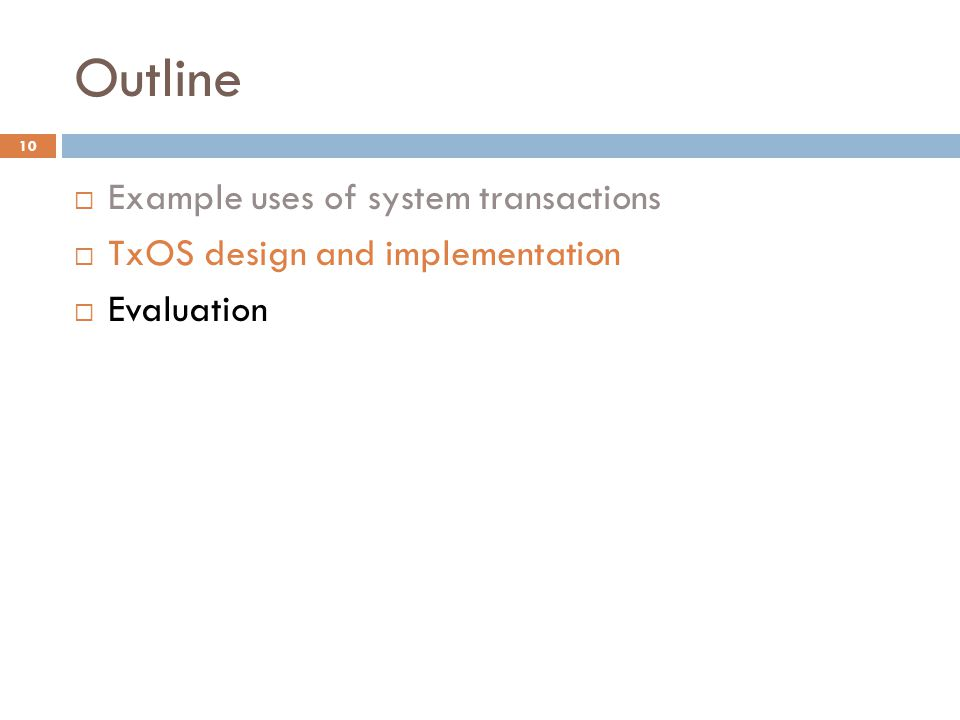 Outline  Example uses of system transactions  TxOS design and implementation  Evaluation 10