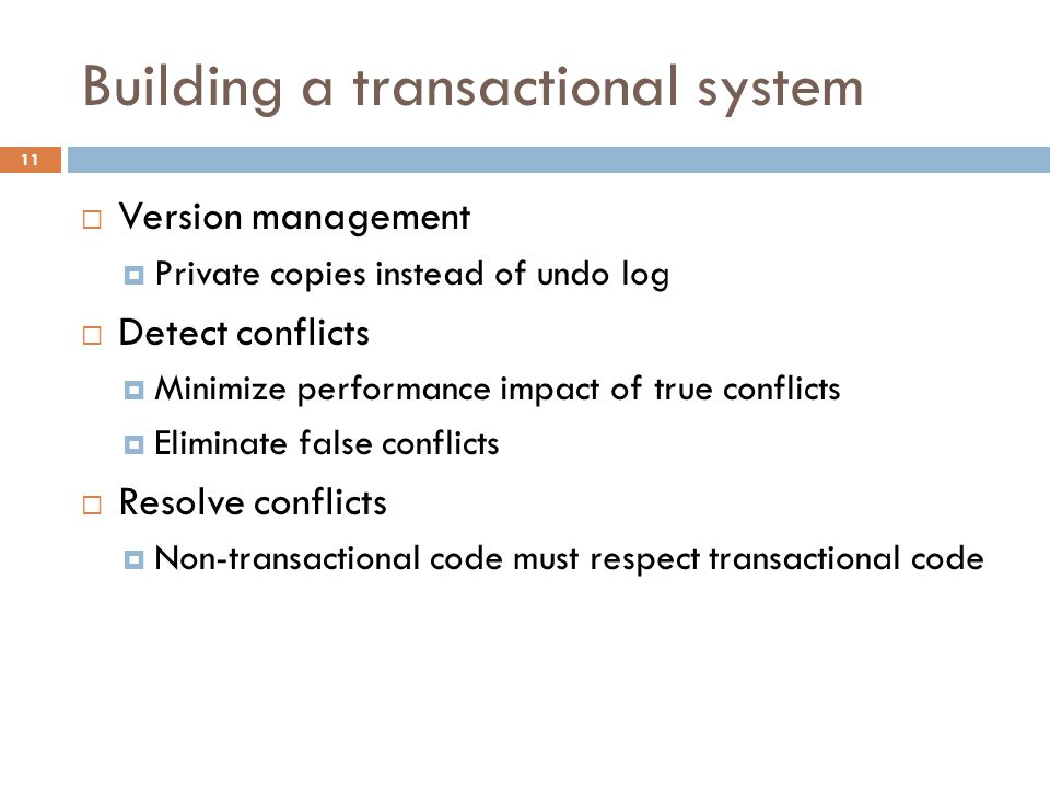 Building a transactional system 11  Version management  Private copies instead of undo log  Detect conflicts  Minimize performance impact of true conflicts  Eliminate false conflicts  Resolve conflicts  Non-transactional code must respect transactional code