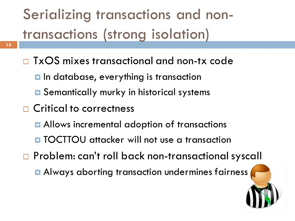 Serializing transactions and non- transactions (strong isolation) 15  TxOS mixes transactional and non-tx code  In database, everything is transaction  Semantically murky in historical systems  Critical to correctness  Allows incremental adoption of transactions  TOCTTOU attacker will not use a transaction  Problem: can't roll back non-transactional syscall  Always aborting transaction undermines fairness