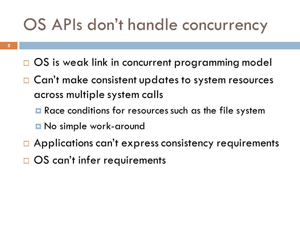 OS APIs don't handle concurrency 2  OS is weak link in concurrent programming model  Can't make consistent updates to system resources across multiple system calls  Race conditions for resources such as the file system  No simple work-around  Applications can't express consistency requirements  OS can't infer requirements