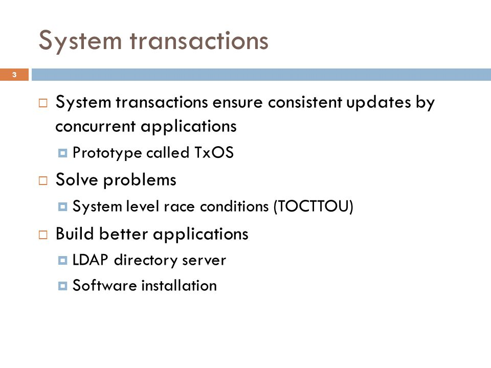 xCalls [EuroSys '09] 34  User-level techniques for transactional system calls  Within a single application only  Works for many common cases (buffering writes)  Edge cases difficult without system support E.g., close() or munmap() can implicitly delete a file