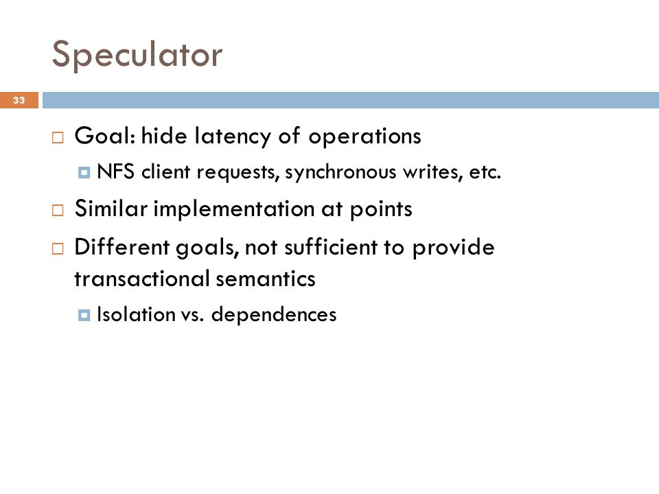 Speculator 33  Goal: hide latency of operations  NFS client requests, synchronous writes, etc.