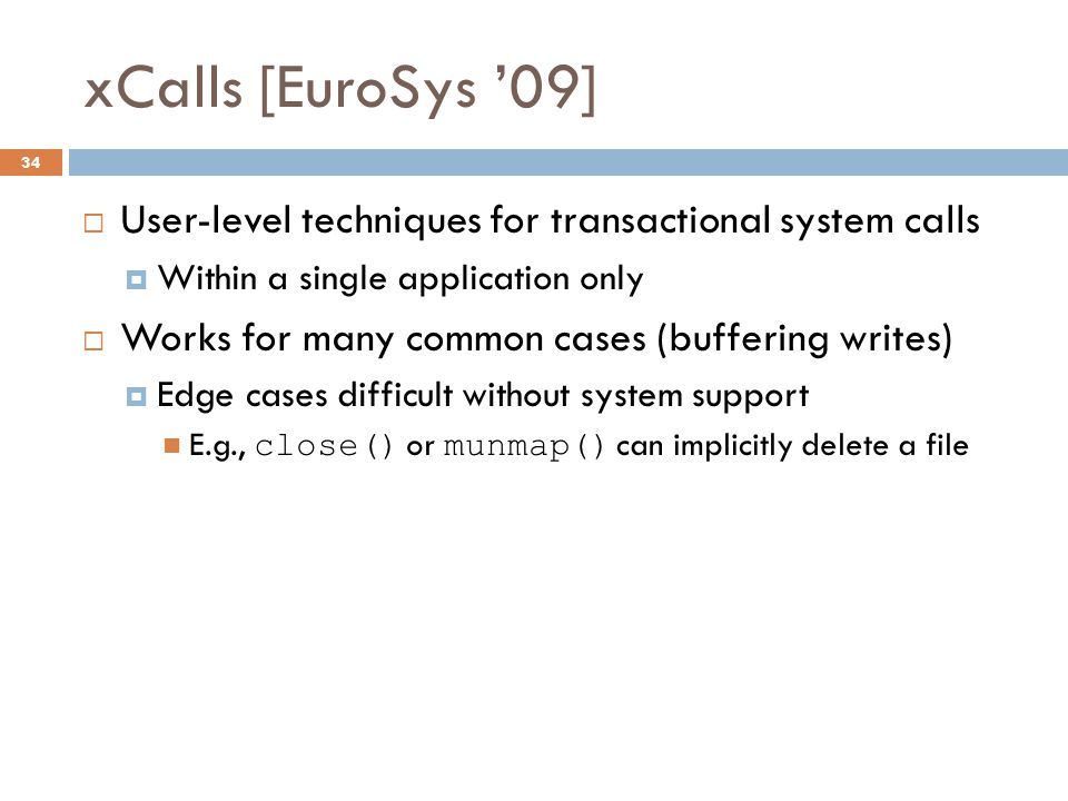 xCalls [EuroSys '09] 34  User-level techniques for transactional system calls  Within a single application only  Works for many common cases (buffering writes)  Edge cases difficult without system support E.g., close() or munmap() can implicitly delete a file