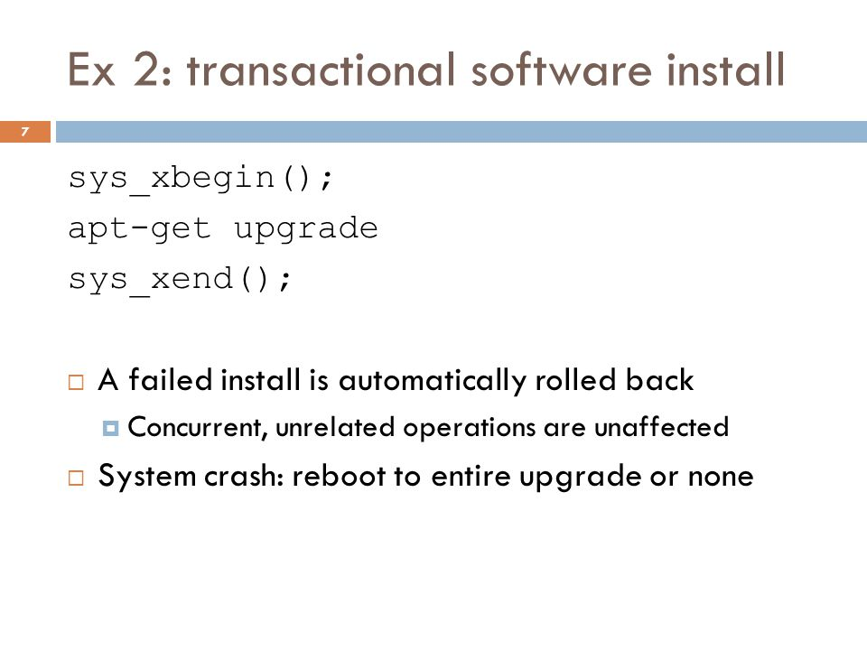 Ex 2: transactional software install sys_xbegin(); apt-get upgrade sys_xend();  A failed install is automatically rolled back  Concurrent, unrelated operations are unaffected  System crash: reboot to entire upgrade or none 7