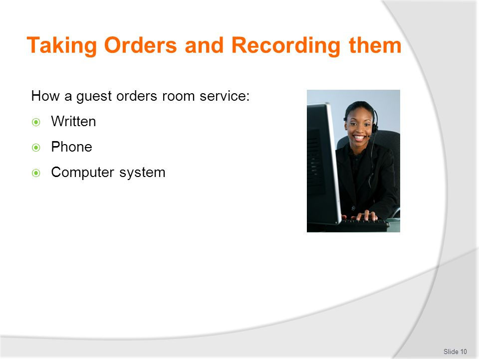 How a guest orders room service:  Written  Phone  Computer system Taking Orders and Recording them Slide 10
