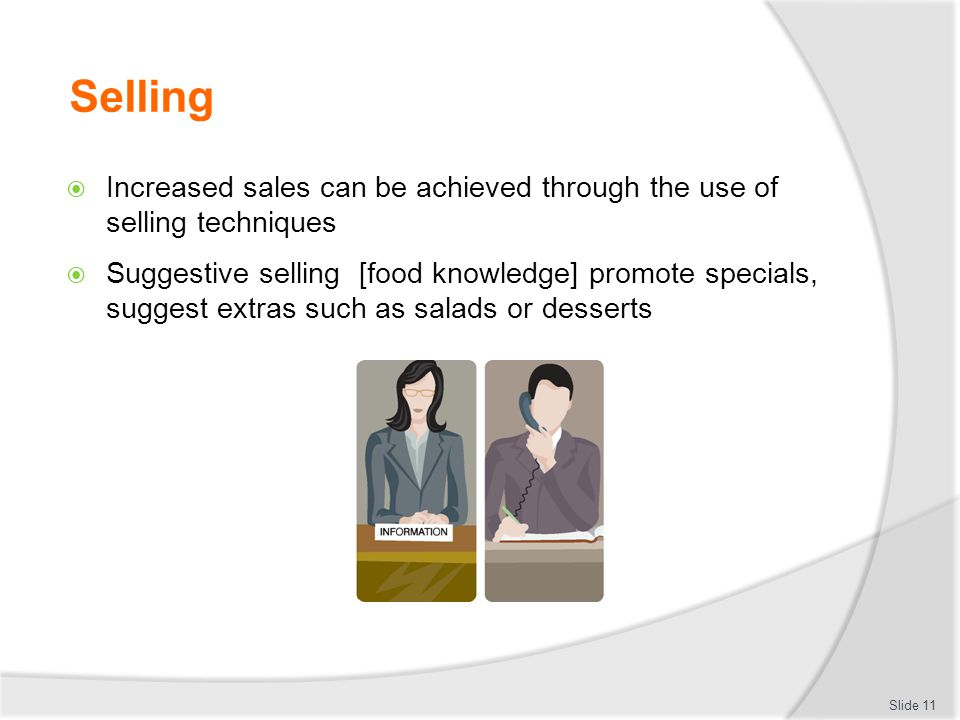 Selling  Increased sales can be achieved through the use of selling techniques  Suggestive selling [food knowledge] promote specials, suggest extras such as salads or desserts Slide 11