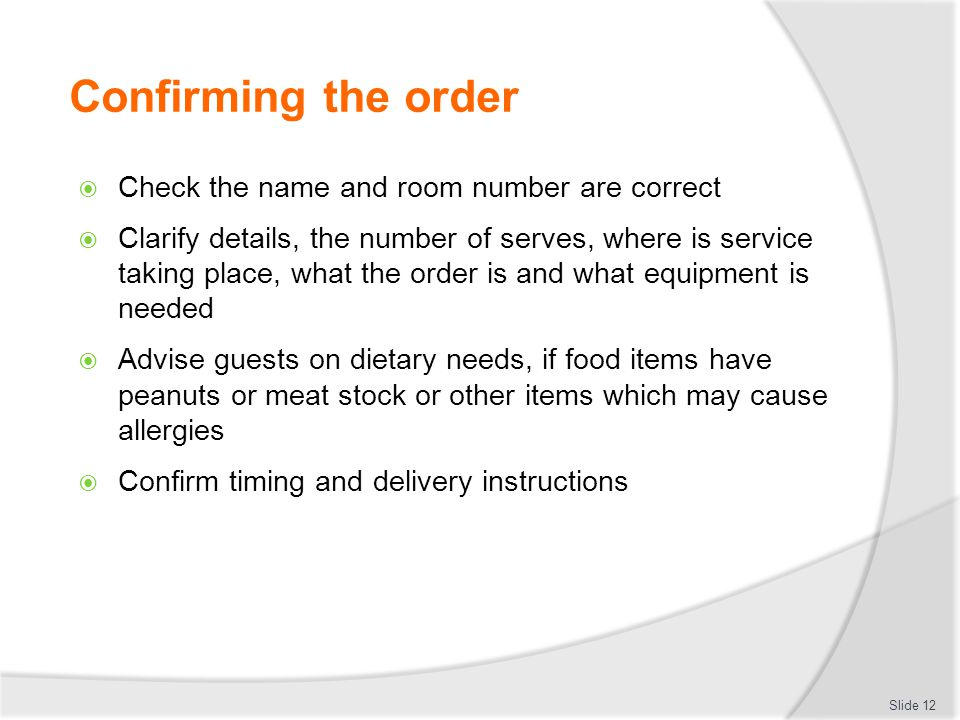 Confirming the order  Check the name and room number are correct  Clarify details, the number of serves, where is service taking place, what the order is and what equipment is needed  Advise guests on dietary needs, if food items have peanuts or meat stock or other items which may cause allergies  Confirm timing and delivery instructions Slide 12