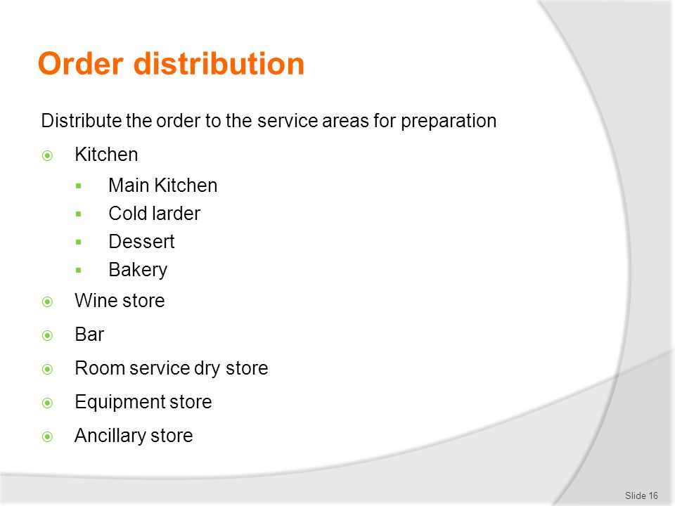 Order distribution Distribute the order to the service areas for preparation  Kitchen  Main Kitchen  Cold larder  Dessert  Bakery  Wine store  Bar  Room service dry store  Equipment store  Ancillary store Slide 16