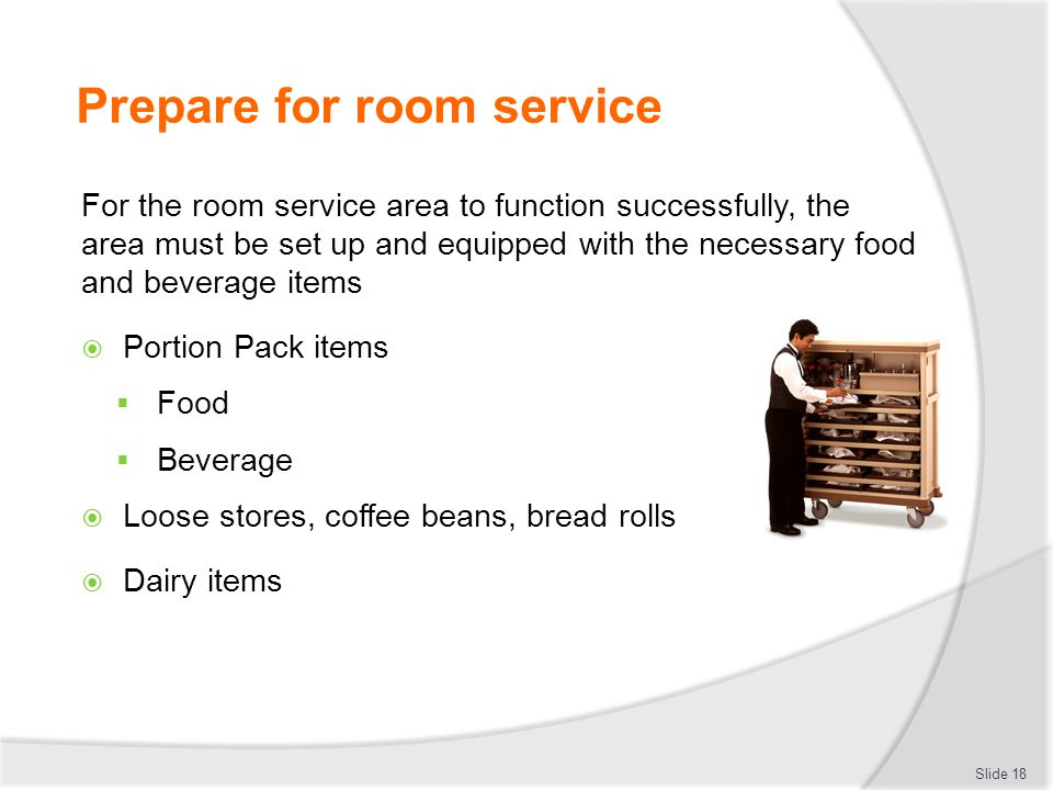 Prepare for room service For the room service area to function successfully, the area must be set up and equipped with the necessary food and beverage items  Portion Pack items  Food  Beverage  Loose stores, coffee beans, bread rolls  Dairy items Slide 18