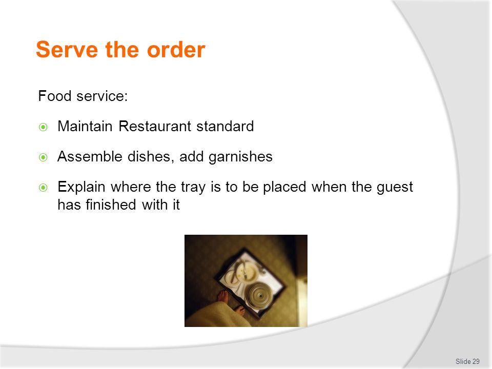 Serve the order Food service:  Maintain Restaurant standard  Assemble dishes, add garnishes  Explain where the tray is to be placed when the guest has finished with it Slide 29