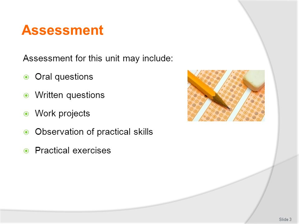 Assessment Assessment for this unit may include:  Oral questions  Written questions  Work projects  Observation of practical skills  Practical exercises Slide 3