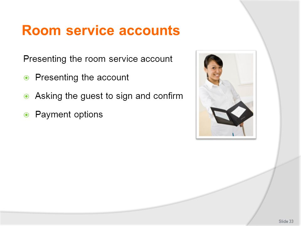 Room service accounts Presenting the room service account  Presenting the account  Asking the guest to sign and confirm  Payment options Slide 33