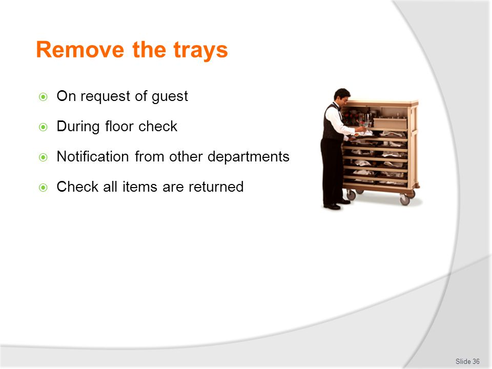 Remove the trays  On request of guest  During floor check  Notification from other departments  Check all items are returned Slide 36
