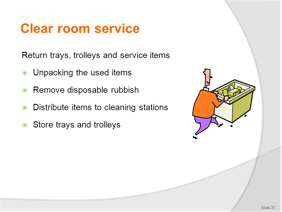 Clear room service Return trays, trolleys and service items  Unpacking the used items  Remove disposable rubbish  Distribute items to cleaning stations  Store trays and trolleys Slide 37
