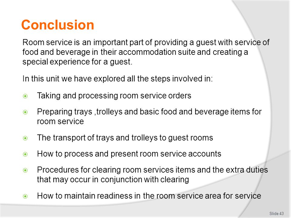 Conclusion Room service is an important part of providing a guest with service of food and beverage in their accommodation suite and creating a special experience for a guest.