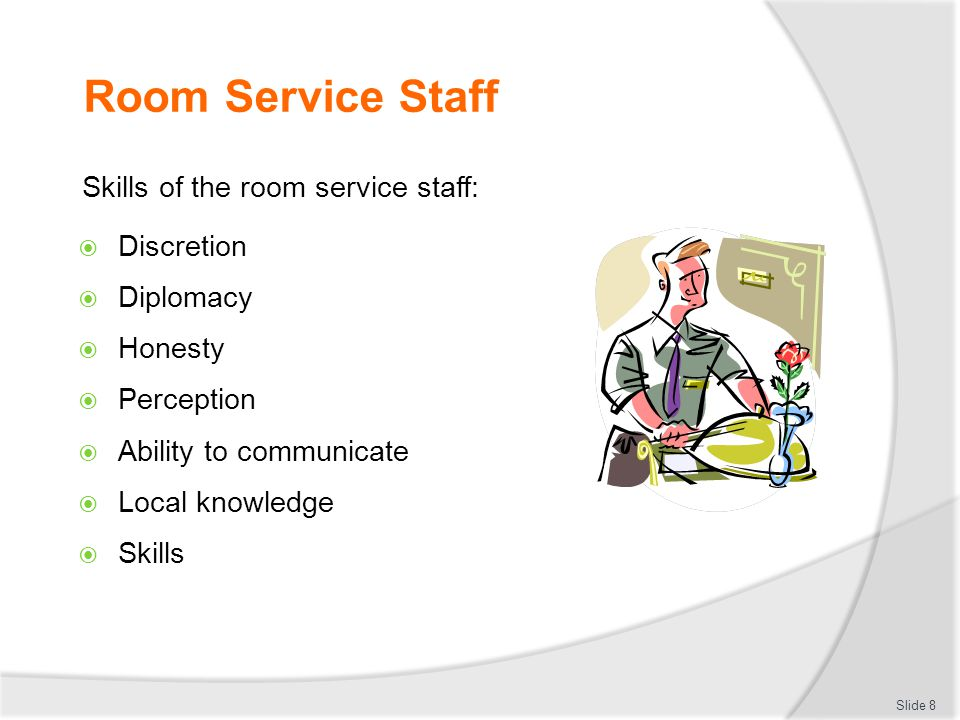 Room Service Staff Skills of the room service staff:  Discretion  Diplomacy  Honesty  Perception  Ability to communicate  Local knowledge  Skills Slide 8