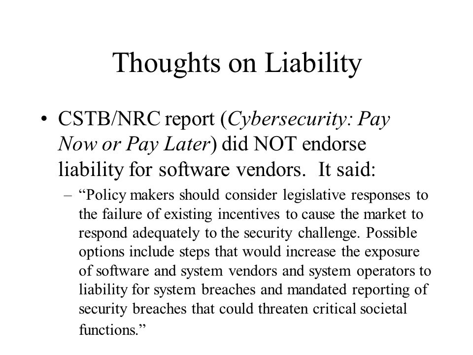 Thoughts on Liability CSTB/NRC report (Cybersecurity: Pay Now or Pay Later) did NOT endorse liability for software vendors.