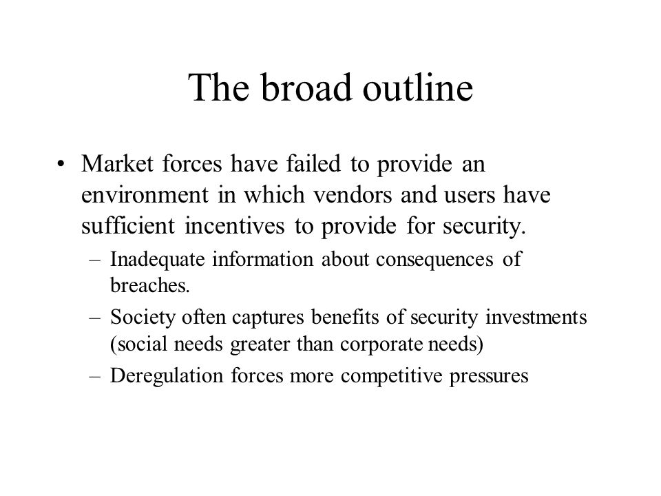 Possible Responses to Market Failures Mandate behavioral changes Shift the economic calculus –carrots *yearly award for cybersecurity from Ofc of Homeland Security and the President *Malcom Baldridge Quality Award *ISO certification.