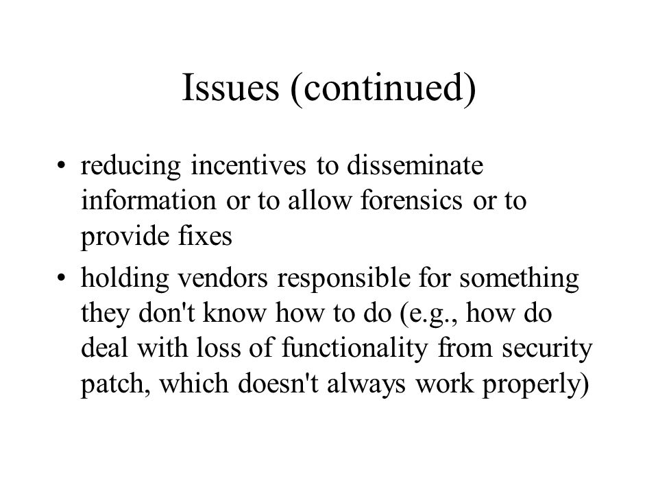 Issues (continued) reducing incentives to disseminate information or to allow forensics or to provide fixes holding vendors responsible for something they don t know how to do (e.g., how do deal with loss of functionality from security patch, which doesn t always work properly)