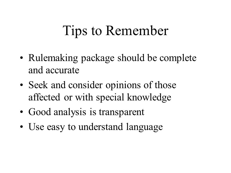 Tips to Remember Rulemaking package should be complete and accurate Seek and consider opinions of those affected or with special knowledge Good analysis is transparent Use easy to understand language
