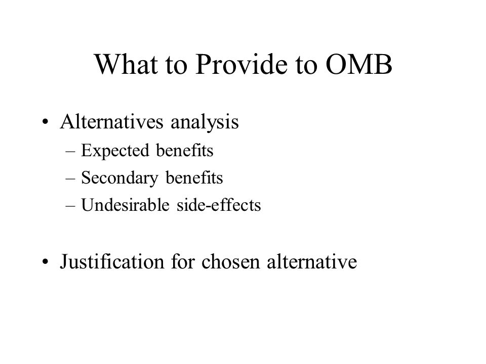 What to Provide to OMB Alternatives analysis –Expected benefits –Secondary benefits –Undesirable side-effects Justification for chosen alternative