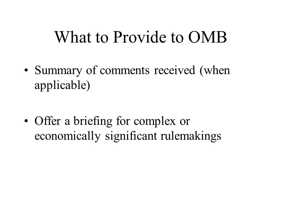 What to Provide to OMB Summary of comments received (when applicable) Offer a briefing for complex or economically significant rulemakings