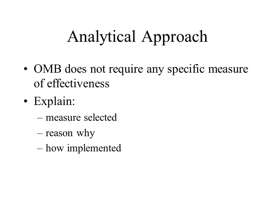 Analytical Approach OMB does not require any specific measure of effectiveness Explain: –measure selected –reason why –how implemented
