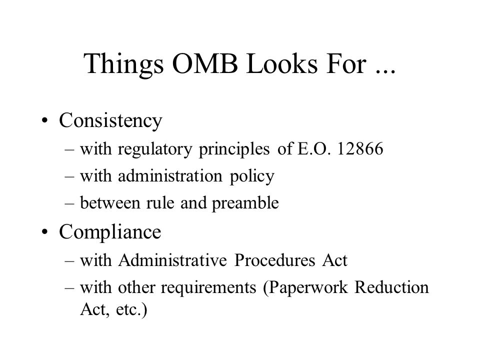 Things OMB Looks For... Consistency –with regulatory principles of E.O. 12866 –with administration policy –between rule and preamble Compliance –with