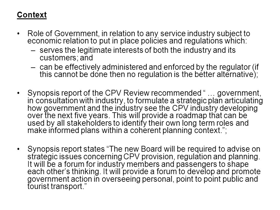Context Role of Government, in relation to any service industry subject to economic relation to put in place policies and regulations which: –serves the legitimate interests of both the industry and its customers; and –can be effectively administered and enforced by the regulator (if this cannot be done then no regulation is the better alternative); Synopsis report of the CPV Review recommended … government, in consultation with industry, to formulate a strategic plan articulating how government and the industry see the CPV industry developing over the next five years.