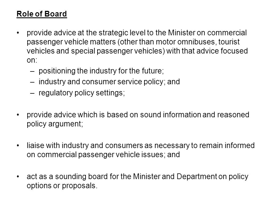Role of Board provide advice at the strategic level to the Minister on commercial passenger vehicle matters (other than motor omnibuses, tourist vehicles and special passenger vehicles) with that advice focused on: –positioning the industry for the future; –industry and consumer service policy; and –regulatory policy settings; provide advice which is based on sound information and reasoned policy argument; liaise with industry and consumers as necessary to remain informed on commercial passenger vehicle issues; and act as a sounding board for the Minister and Department on policy options or proposals.