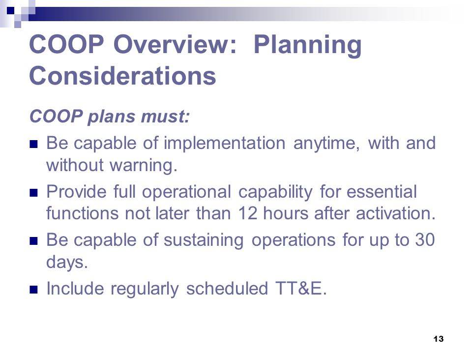 13 COOP Overview: Planning Considerations COOP plans must: Be capable of implementation anytime, with and without warning. Provide full operational ca