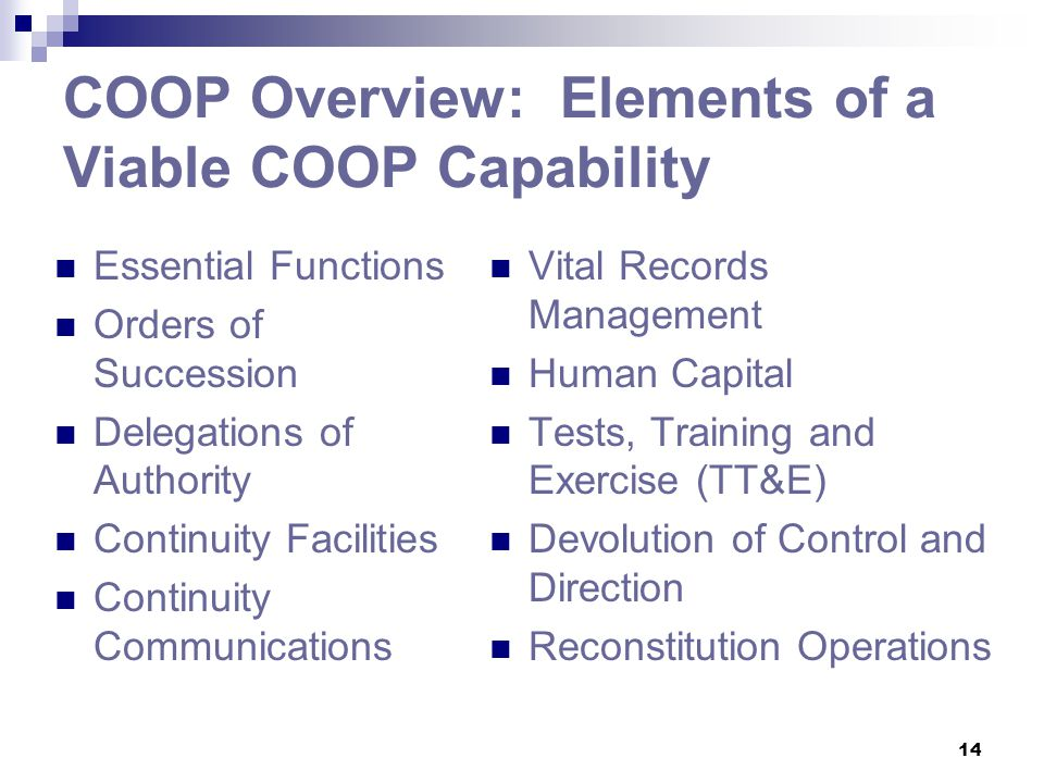 14 COOP Overview: Elements of a Viable COOP Capability Essential Functions Orders of Succession Delegations of Authority Continuity Facilities Continu