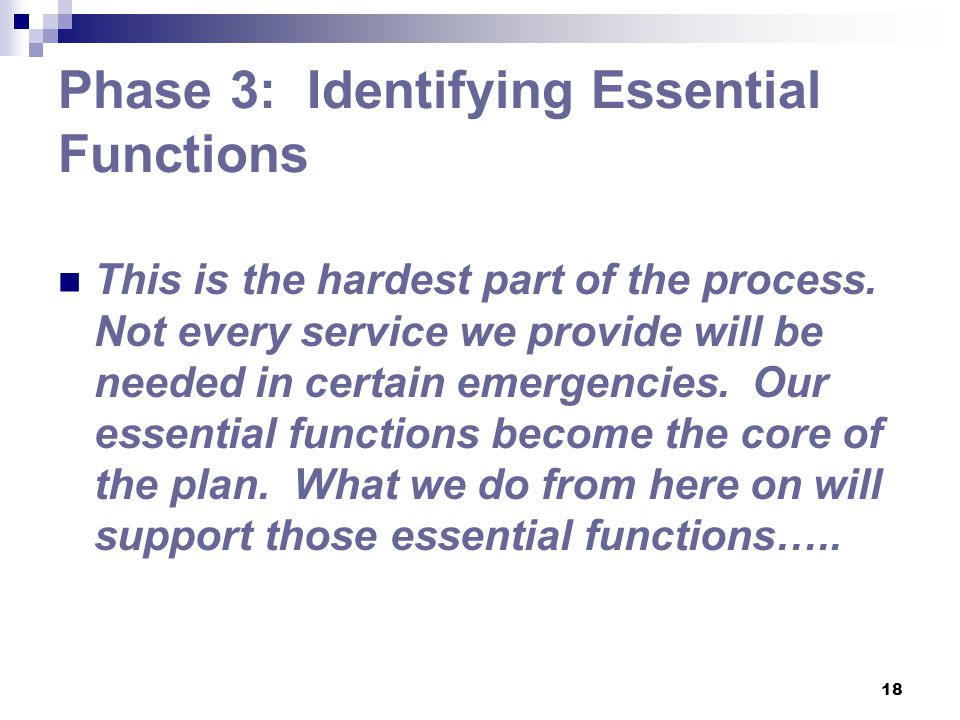 18 Phase 3: Identifying Essential Functions This is the hardest part of the process. Not every service we provide will be needed in certain emergencie