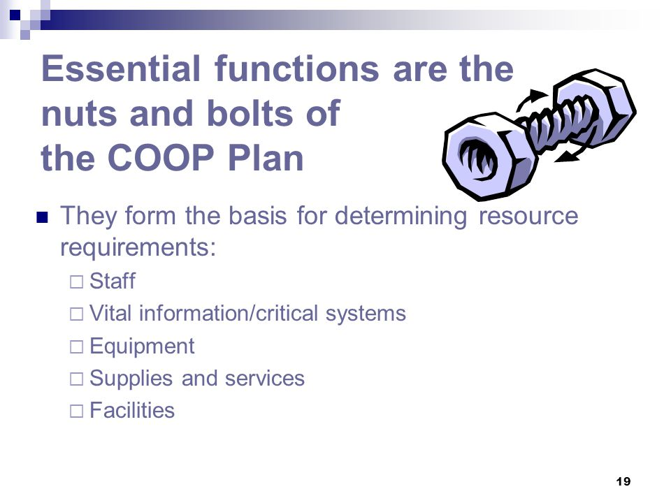 19 Essential functions are the nuts and bolts of the COOP Plan They form the basis for determining resource requirements:  Staff  Vital information/