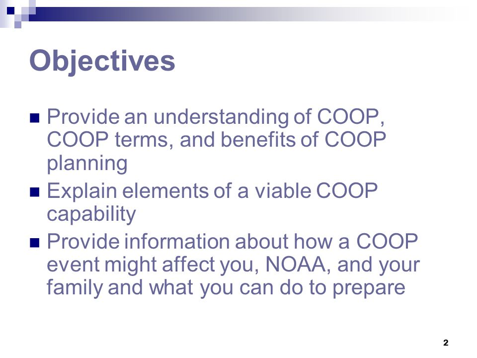 2 Objectives Provide an understanding of COOP, COOP terms, and benefits of COOP planning Explain elements of a viable COOP capability Provide informat