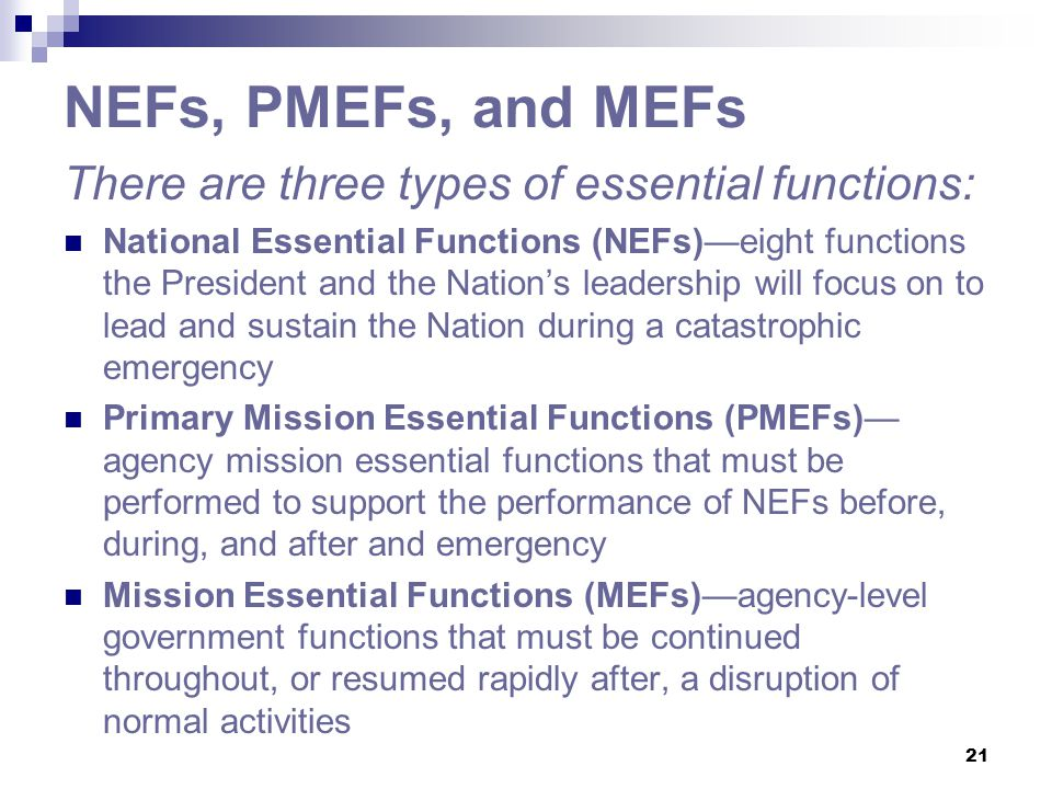 21 NEFs, PMEFs, and MEFs There are three types of essential functions: National Essential Functions (NEFs)—eight functions the President and the Natio