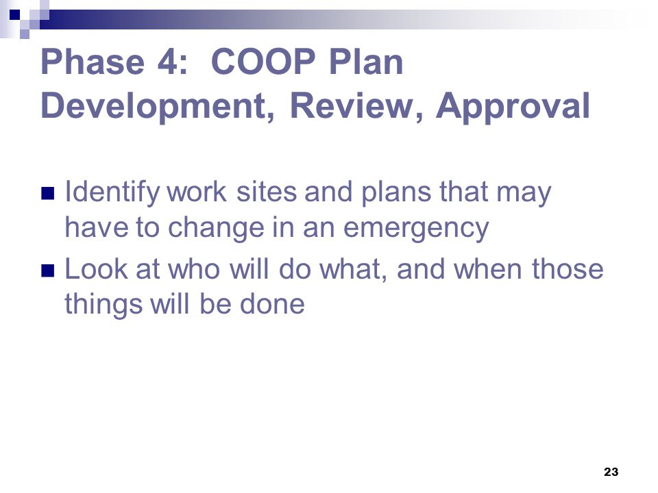 23 Phase 4: COOP Plan Development, Review, Approval Identify work sites and plans that may have to change in an emergency Look at who will do what, an