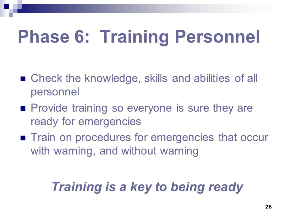 25 Phase 6: Training Personnel Check the knowledge, skills and abilities of all personnel Provide training so everyone is sure they are ready for emer