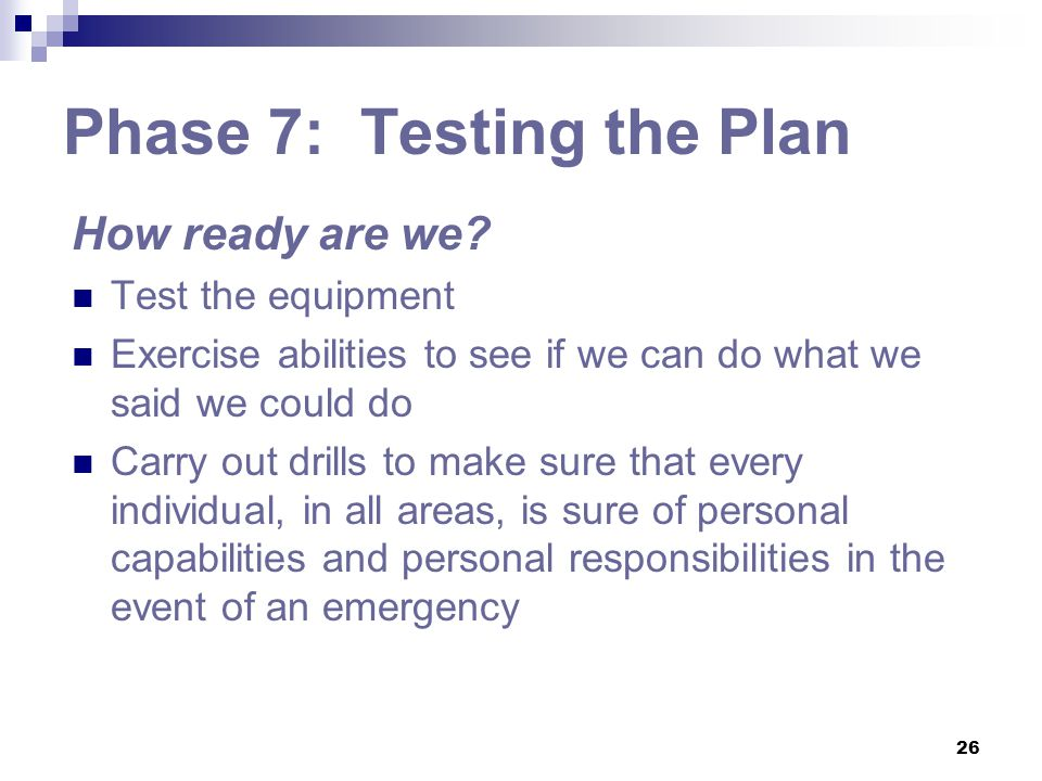 26 Phase 7: Testing the Plan How ready are we? Test the equipment Exercise abilities to see if we can do what we said we could do Carry out drills to