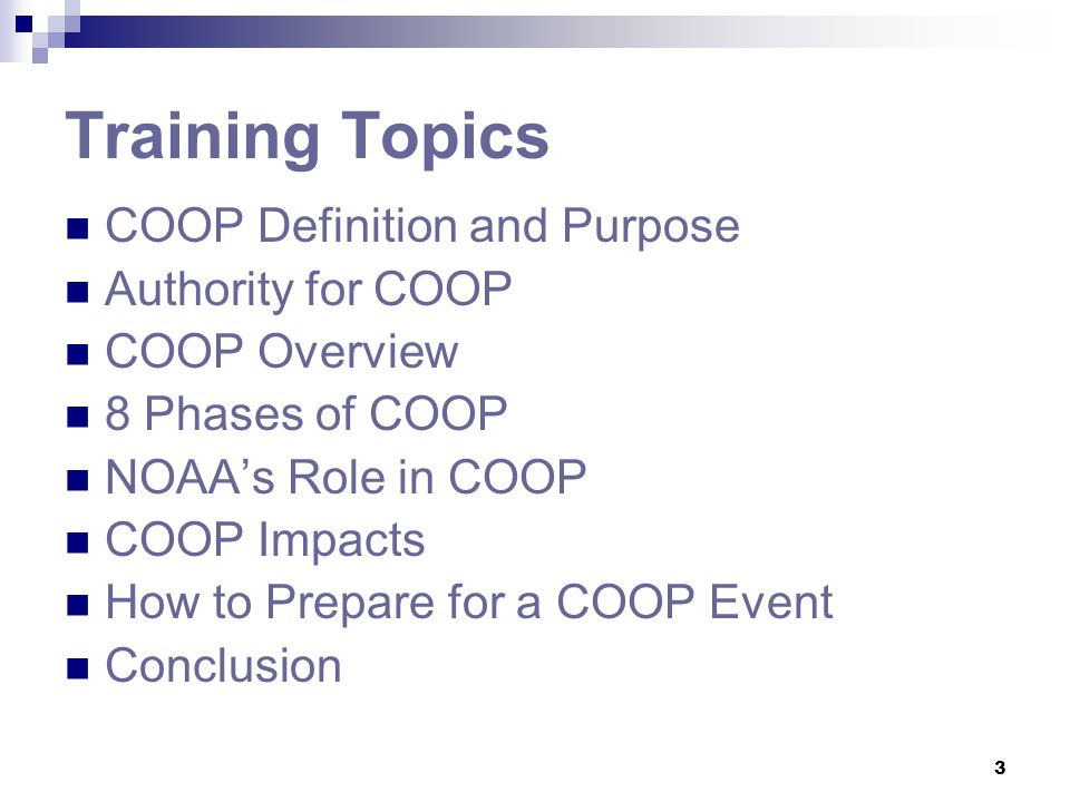 3 Training Topics COOP Definition and Purpose Authority for COOP COOP Overview 8 Phases of COOP NOAA's Role in COOP COOP Impacts How to Prepare for a
