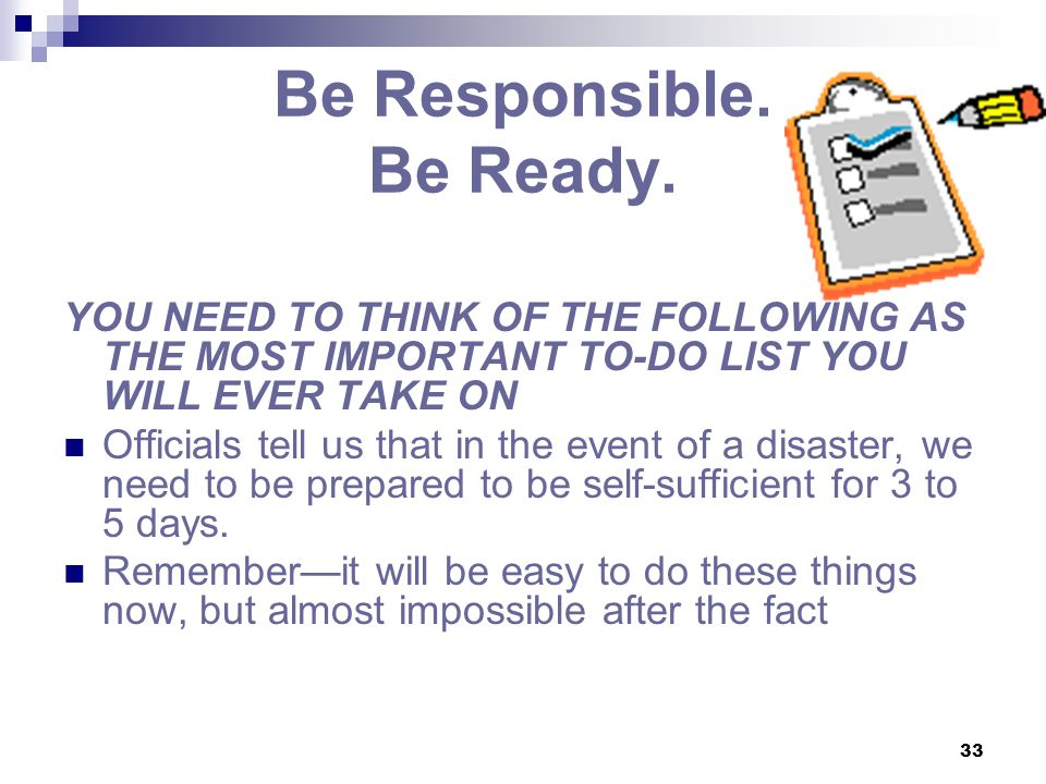 33 Be Responsible. Be Ready. YOU NEED TO THINK OF THE FOLLOWING AS THE MOST IMPORTANT TO-DO LIST YOU WILL EVER TAKE ON Officials tell us that in the e