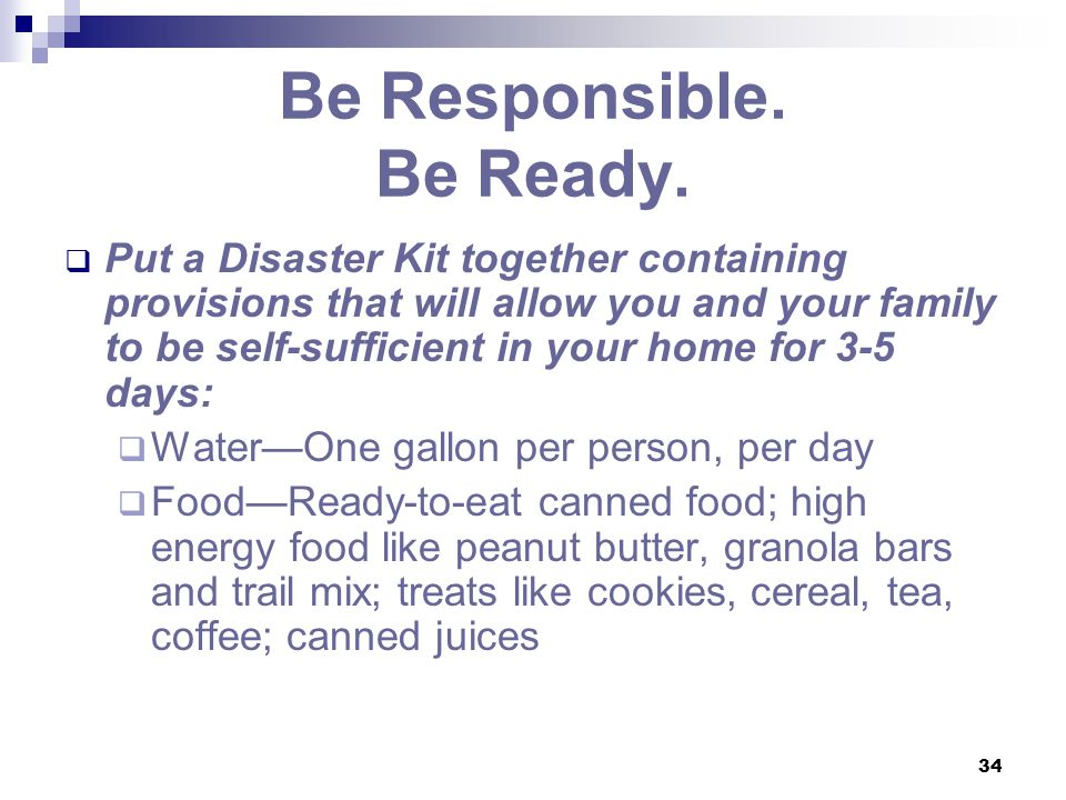 34 Be Responsible. Be Ready.  Put a Disaster Kit together containing provisions that will allow you and your family to be self-sufficient in your hom