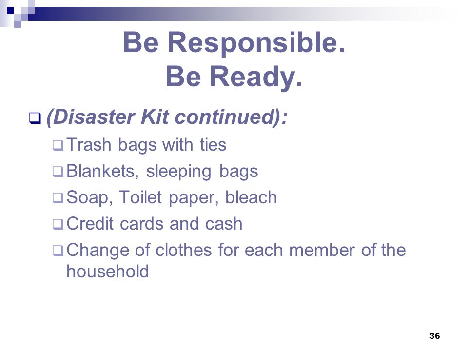36 Be Responsible. Be Ready.  (Disaster Kit continued):  Trash bags with ties  Blankets, sleeping bags  Soap, Toilet paper, bleach  Credit cards