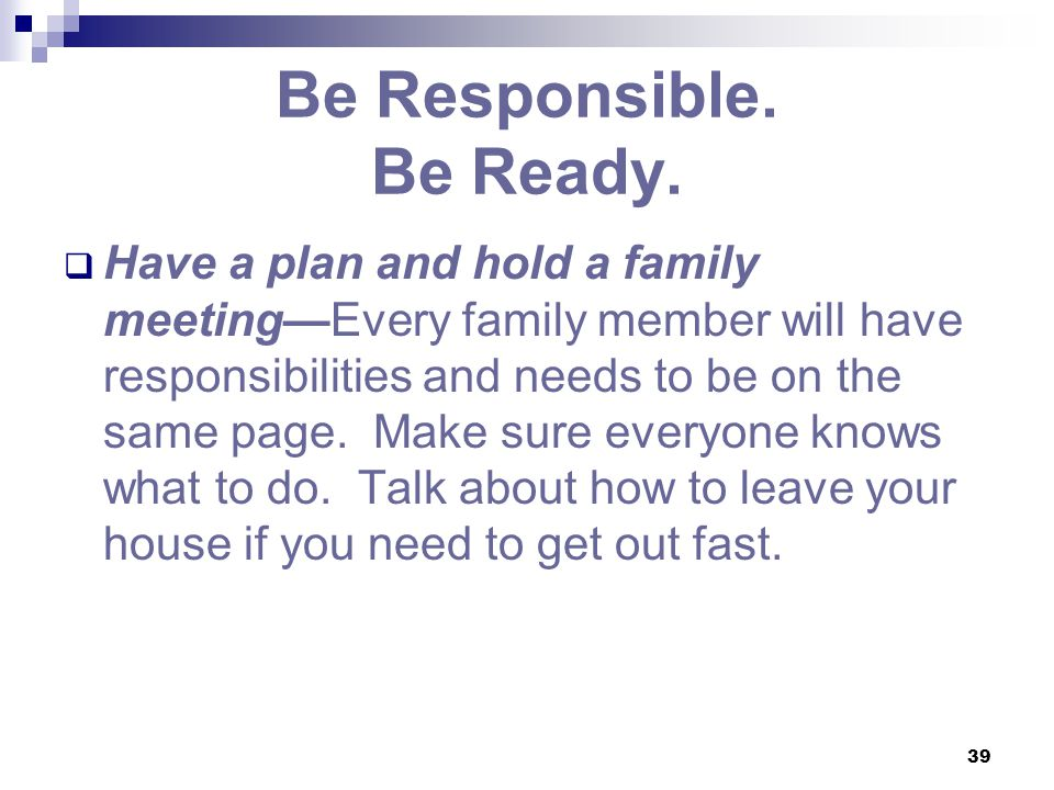 39 Be Responsible. Be Ready.  Have a plan and hold a family meeting—Every family member will have responsibilities and needs to be on the same page.
